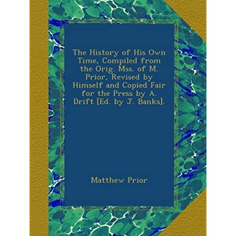 The History of His Own Time, Compiled from the Orig. Mss. of M. Prior, Revised by Himself and Copied Fair for the Press by A. Drift [Ed. by J.
