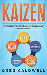 Kaizen: How to Apply Lean Kaizen to Your Startup Business and Management to Improve Productivity, Communication, and Performance (Lean Guides with Scrum, Sprint, Kanban, DSDM, XP & Crystal, Band 2)