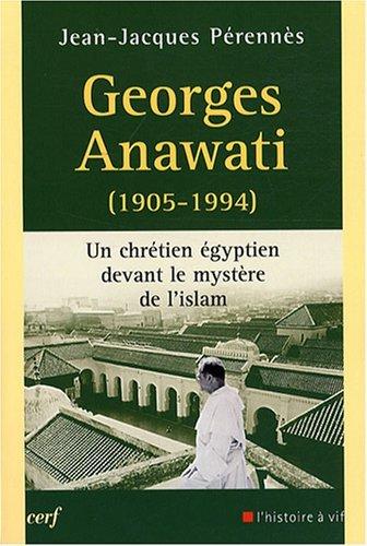 Georges Anawati (1905-1994) : Un chrétien égyptien devant le mystère de l'Islam par Jean-Jacques Perennès