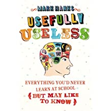 Usefully Useless: Everything you'd Never Learn at School (But May Like to Know)