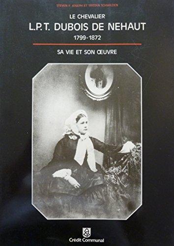 Le Chevalier L.P.T. Dubois de Nehaut 1799-1872. Sa vie et son oeuvre