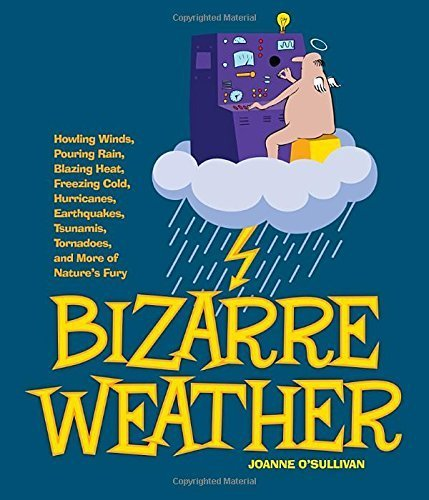Bizarre Weather: Howling Winds, Pouring Rain, Blazing Heat, Freezing Cold, Huge Hurricanes, Violent Earthquakes, Tsunamis, Tornadoes, and more of Nature's Fury by O'Sullivan, Joanne (2013) Paperback