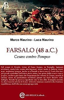 Farsalo (48 a.C.), Cesare contro Pompeo (Ars Bellica eBook Vol. 1) di [Maurino, Marco, Maurino, Luca]