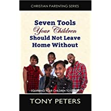 Seven Tools Your Children Should Not Leave Home Without: Equipping Your Children To Excel