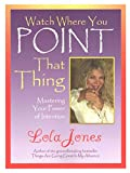 [(Watch Where You Point That Thing : Mastering Your Power of Intention)] [By (author) Lola Jones] published on (February, 2013)