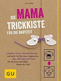Die Mama-Trickkiste für die Babyzeit: Schlaflose Nächte, Windelschlachten und noch Zeit für einen Cappuccino: über 200 Tipps und Tricks für die beste unperfekte ... der (GU Einzeltitel Partnerschaft & Familie)