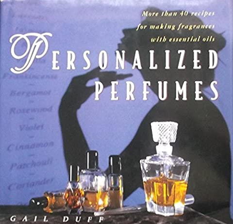 Personalized Perfumes: More Than 40 Recipes for Making Fragrances With Essential Oils