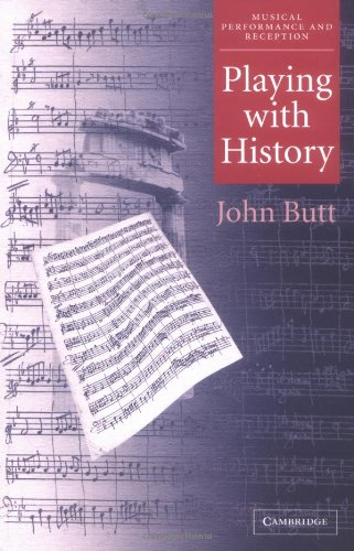 Playing with History: The Historical Approach to Musical Performance (Musical Performance and Reception)