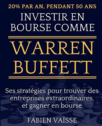 20% par an, pendant 50 ans - Investir en bourse comme Warren Buffett: Ses stratgies pour trouver des entreprises extraordinaires, et gagner en bourse