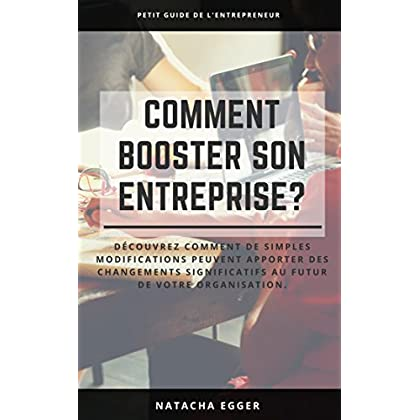 Petit Guide de l'Entrepreneur - COMMENT BOOSTER SON ENTREPRISE?: Découvrez comment de simples modifications peuvent apporter des changements significatifs au futur de votre organisation.