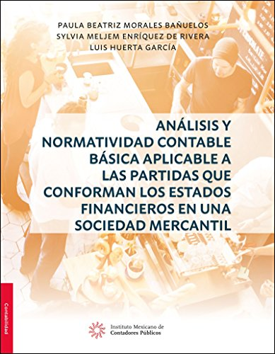 Análisis y Normatividad Contable básica aplicable a las partidas que conforman los estados financieros en una sociedad mercantil por Paula Beatriz Morales Bañuelos