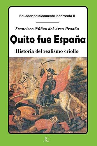 Quito fue España: Historia del realismo criollo (Ecuador políticamente incorrecto nº 2) por Francisco Núñez del Arco