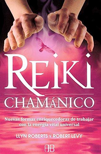 Reiki Chamanico: Nuevas Formas Enriquecedoras De Trabajar Con La Energía Vital Universal