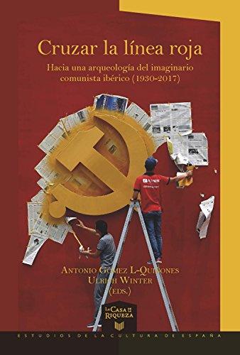 Cruzar la línea roja  Hacia una arqueología del imaginario comunista ibérico (1930-2017) (La Casa de la Riqueza. Estudios de la Cultura de España nº 37) por Antonio Gómez L-Quiñones