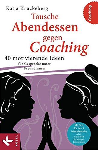 40 Abendessen (Tausche Abendessen gegen Coaching: 40 motivierende Ideen für Gespräche unter Freundinnen)