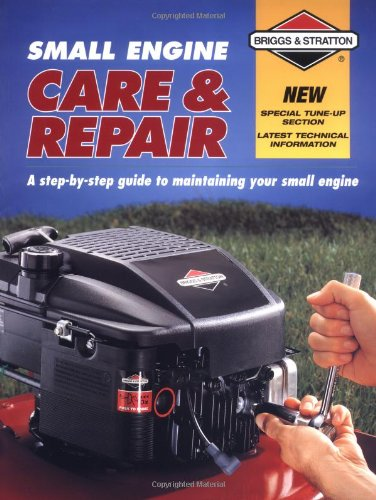 Small Engine Care & Repair: A Step-By-Step Guide to Maintaining Your Small Engine (Stratton Manual Repair)