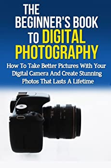 Beginner's Book to Digital Photography: How To Take Better Pictures With Your Digital Camera And Create Stunning Photos That Last A Lifetime (Photography ... Media Management, Photography Basics) by [Harris, Crystal]