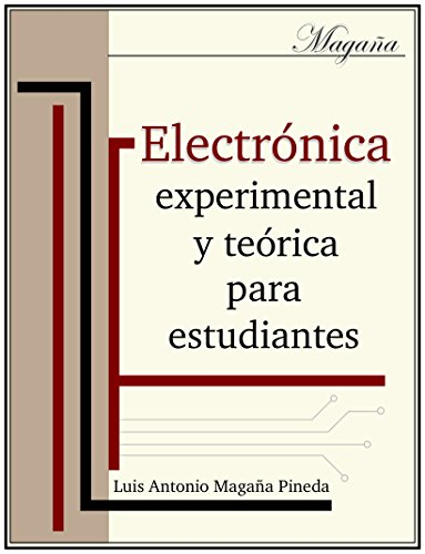 Electrónica experimental y teórica para estudiantes: bachillerato técnico (Educación técnica nº 1) por Luis Antonio Magaña Pineda