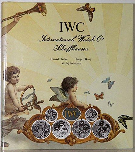 IWC International Watch Co. Schaffhausen. IWC, Uhren und Geschichte einer Schweizer Uhrenfabrik: IWC International Watch Co. Schaffhausen. IWC, Uhren und Geschichte... / Deutsch (Uhren-Fachbücher)