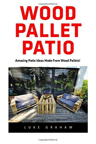 Wood Pallet Patio: For Beginners! - 30 Amazing and Modern Wood Pallets Projects To Decorate Your Garden And Home! (Wood Pallet, DIY Projects, DIY Household Hacks)
