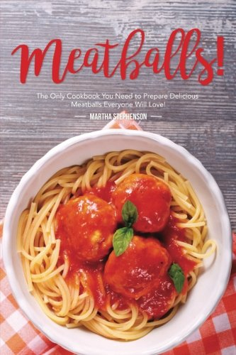Meatballs!: The Only Cookbook You Need to Prepare Delicious Meatballs Everyone Will Love!