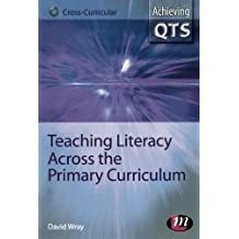 Teaching Literacy Across the Primary Curriculum (Achieving QTS Cross-Curricular Strand Series)