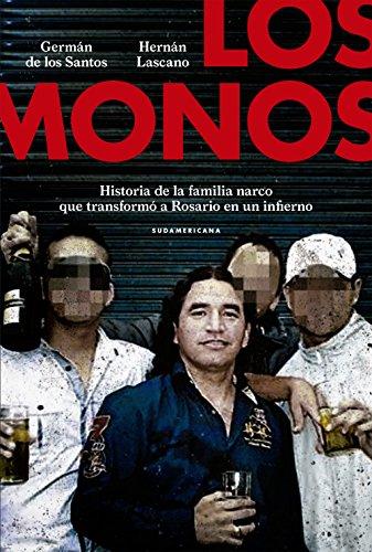 Los monos: Historia de la familia narco que transformó a Rosario en un infierno por Germán De los Santos