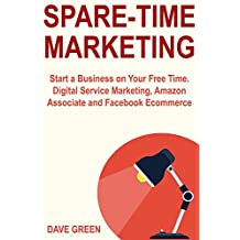 Spare-Time Marketing: Start a Business on Your Free Time. Digital Service Marketing, Amazon Associate and Facebook Ecommerce (English Edition)