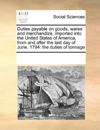 Duties payable on goods, wares and merchandize, imported into the United States of America, from and after the last day of June, 1794: the duties of tonnage