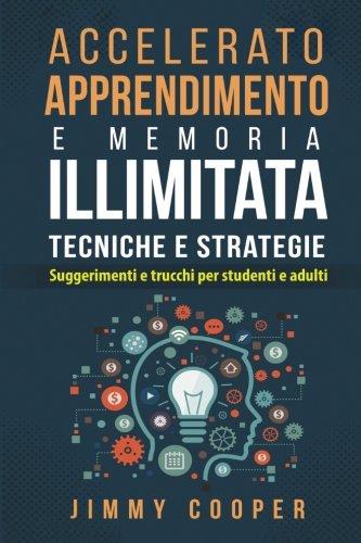 Accelerato Apprendimento E Memoria Illimitata Tecniche E Strategie: Suggerimenti E Trucchi Per Stude