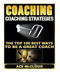 Coaching: Coaching Strategies: The Top 100 Best Ways To Be A Great Coach (Sports Coaching Strategies for Conditioning Competing & Motivating Along With Team Building Skills) by Ace McCloud (2016-03-15)