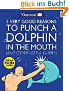 5 Very Good Reasons to Punch a Dolphin in the Mouth (And Other Useful Guides) (Oatmeal)