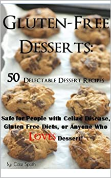 Gluten-Free Desserts: 50 Delectable Dessert Recipes Safe for People with Celiac Disease, Gluten Free Diets, or Anyone Who Loves Dessert! (English Edition) von [Spoth, Cate, Smith, Charelle]
