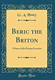 Beric the Briton: A Story of the Roman Invasion (Classic Reprint)