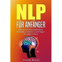 NLP für Anfänger: Wie Sie mit NLP kinderleicht Ihre Ziele erreichen und Erfolg in Ihr Leben ziehen (Ziele erreichen, Neurolinguistisches Programmieren 1)