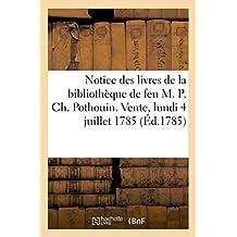 Notice des livres de la bibliothèque de feu M. P. Ch. Pothouin. Vente, lundi 4 juillet 1785