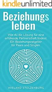 Beziehungsleben: Wie du die Lösung für eine erfüllende Partnerschaft findest. Ein Beziehungsratgeber für Paare und Singles.