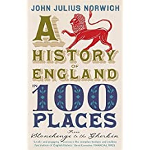 A History of England in 100 Places: From Stonehenge to the Gherkin by John Julius Norwich (2012-05-10)