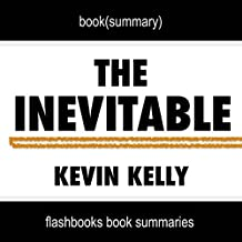 Summary of The Inevitable: Understanding the 12 Technological Forces That Will Shape Our Future by Kevin Kelly | Book Summary Includes Analysis