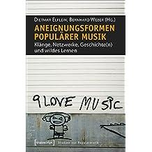 Aneignungsformen populärer Musik: Klänge, Netzwerke, Geschichte(n) und wildes Lernen (Studien zur Popularmusik)