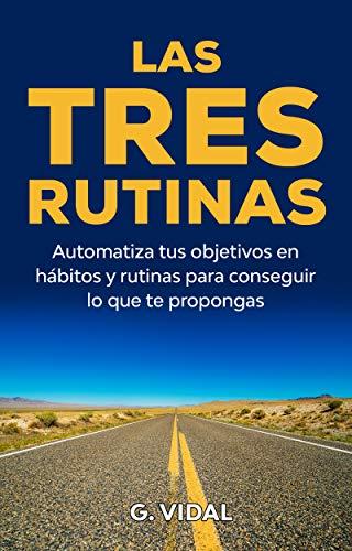 Las tres rutinas: Automatiza tus objetivos en hábitos y rutinas para conseguir lo que te propongas (Desarrollo personal)