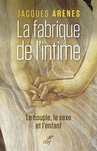 La fabrique de l'intime : Le couple, le sexe et l'enfant par Jacques Arènes