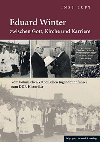 Eduard Winter zwischen Gott, Kirche und Karriere: Vom böhmischen katholischen Jugendbundführer zum DDR-Historiker (Uni-luft)