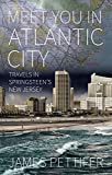Meet You in Atlantic City: Travels in Springsteens New Jersey
