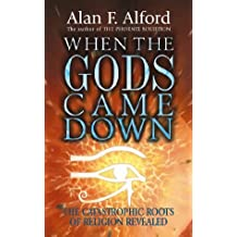When the Gods Came Down: The Catastrophic Roots of Religion Revealed by Alan F. Alford (January 19,2000)