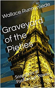 Graveyard of the Pieties: Snapshots of Patriarchal Power (Gang of Sneers Book 4) by [Runnymede, Wallace]