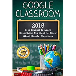Google Classroom: 2018 User Manual to Learn Everything You Need to Know About Google Classroom (Google Classroom guide with tips and tricks)