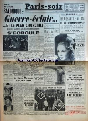 PARIS SOIR [No 293] du 11/04/1941 - DERNA SKOPLJE SALONIQUE - GUERRE ECLAIR ET LE PLAN CHURCHILL FIXER LES HOSTILITES LOIN DES ILES BRITANNIQUES S'ECROULE PAR HENRY JANIERES - TENSION CROISSANTE ENTRE L'ANGLETERRE ET L'IRAK - SUZANNE DEHELLY REPREND LE ROLE DE DRANEM DANS TROIS JEUNES FILLES NUES AU THEATRE MARIGNY - LA LIGNE METAXAS N'A PAS TENU - LES COLONNES MOTORISEES GERMANO-ITALIENNES A LA POURSUITE DES ANGLAIS EN CYRENAIQUE - NARGUANT LE BLOCUS - UN CARGO ALLEMAND CHARGE DE MARCHANDISES