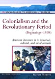 Colonialism and the Revolutionary Period: (Beginnings-1800): American Literature in Its Historical Cultural, and Social Contexts (Background to American Literature)