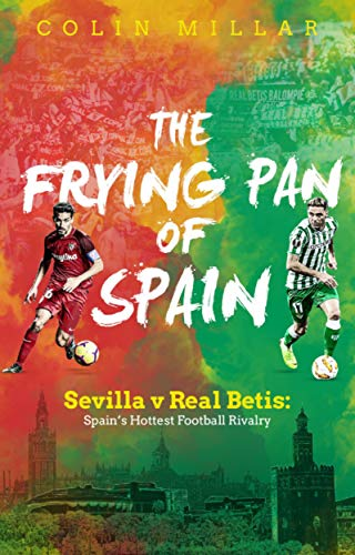 The Frying Pan of Spain: Sevilla v Real Betis: Spain's Hottest Football Rivalry (English Edition)